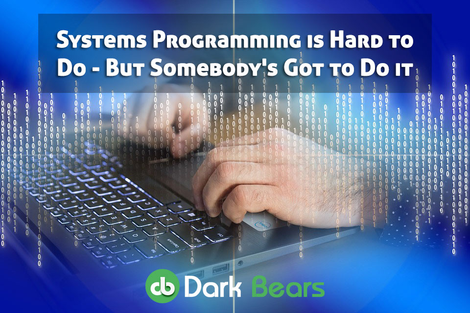 Systems Programming is Hard to Do - But Somebody's Got to Do it